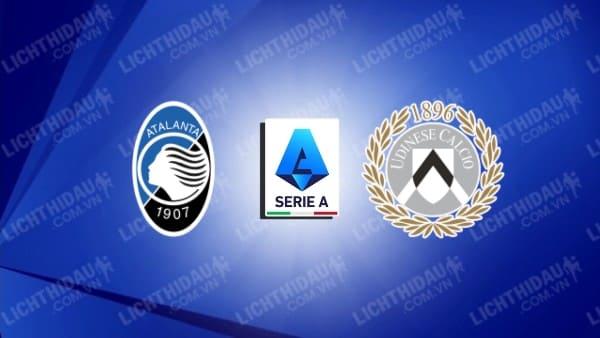Trực tiếp Atalanta vs Udinese, 17h30 ngày 24/10, vòng 9 VĐQG Italia